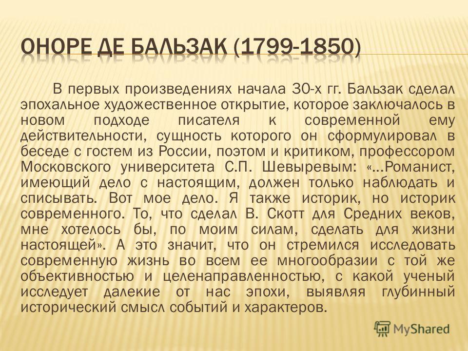 В первых произведениях начала 30-х гг. Бальзак сделал эпохальное художественное открытие, которое заключалось в новом подходе писателя к современной ему действительности, сущность которого он сформулировал в беседе с гостем из России, поэтом и критик