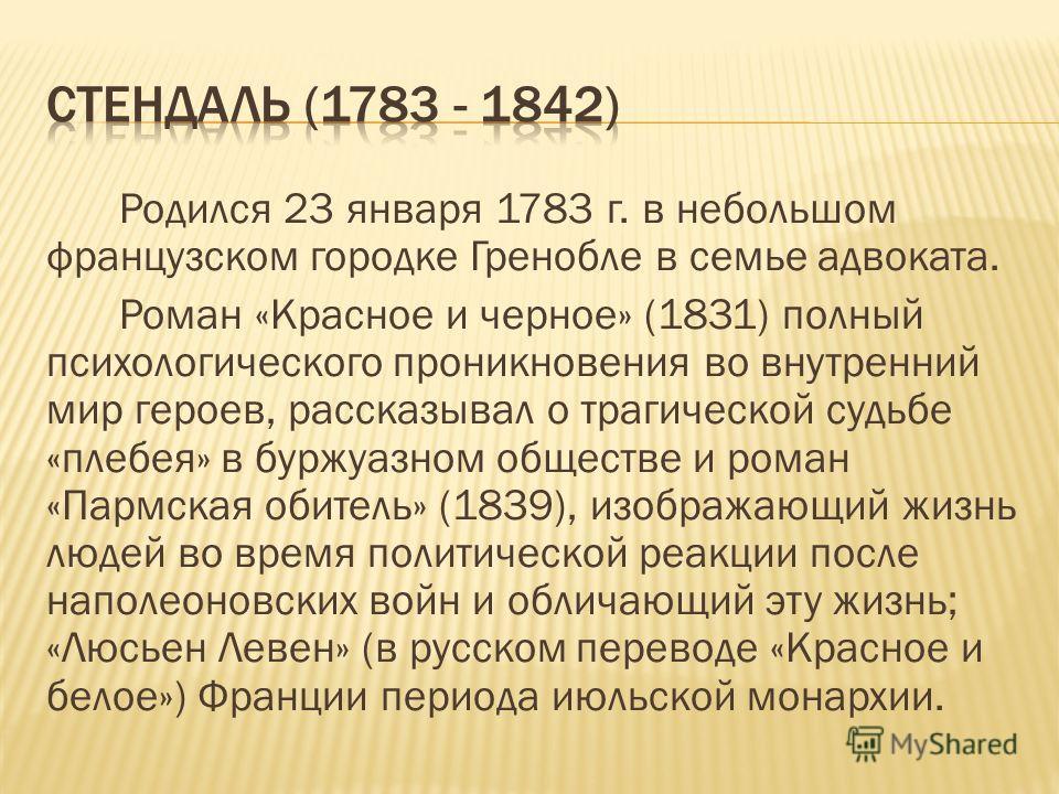 Родился 23 января 1783 г. в небольшом французском городке Гренобле в семье адвоката. Роман «Красное и черное» (1831) полный психологического проникновения во внутренний мир героев, рассказывал о трагической судьбе «плебея» в буржуазном обществе и ром
