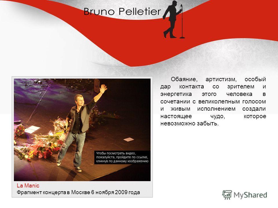 Обаяние, артистизм, особый дар контакта со зрителем и энергетика этого человека в сочетании с великолепным голосом и живым исполнением создали настоящее чудо, которое невозможно забыть. La Manic Фрагмент концерта в Москве 6 ноября 2009 года