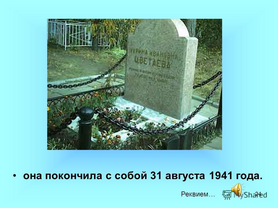 24 она покончила с собой 31 августа 1941 года. Реквием…