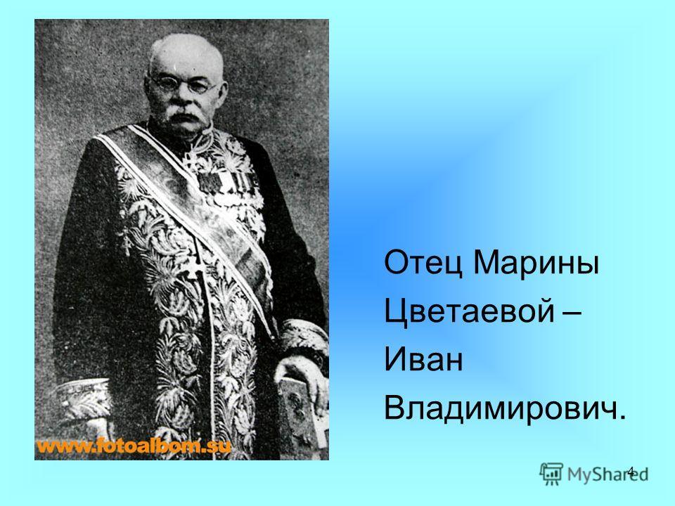 4 Отец Марины Цветаевой – Иван Владимирович.