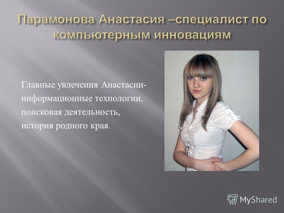 Главные увлечения Анастасии - информационные технологии, поисковая деятельность, история родного края.