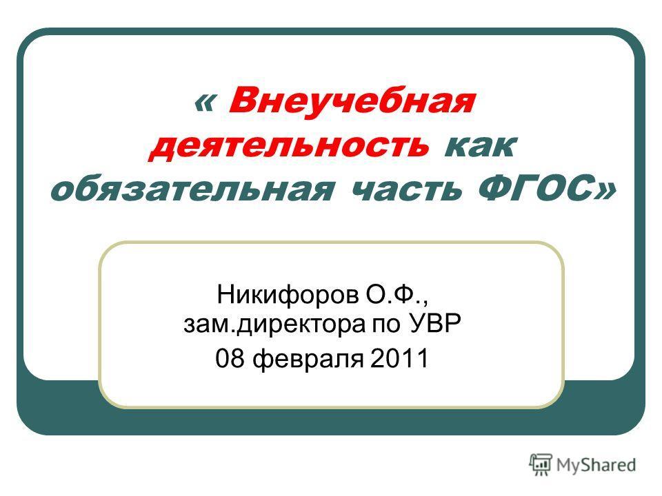 « Внеучебная деятельность как обязательная часть ФГОС» Никифоров О.Ф., зам.директора по УВР 08 февраля 2011