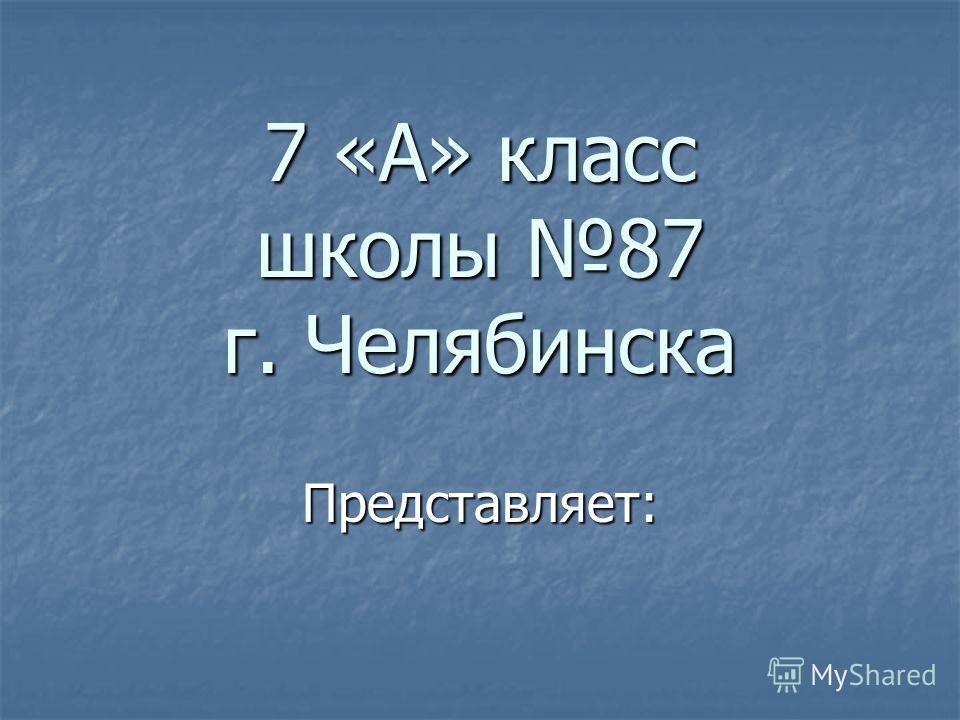 7 «А» класс школы 87 г. Челябинска Представляет: