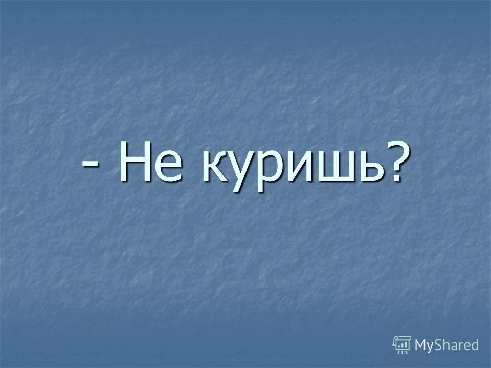 - Не куришь?
