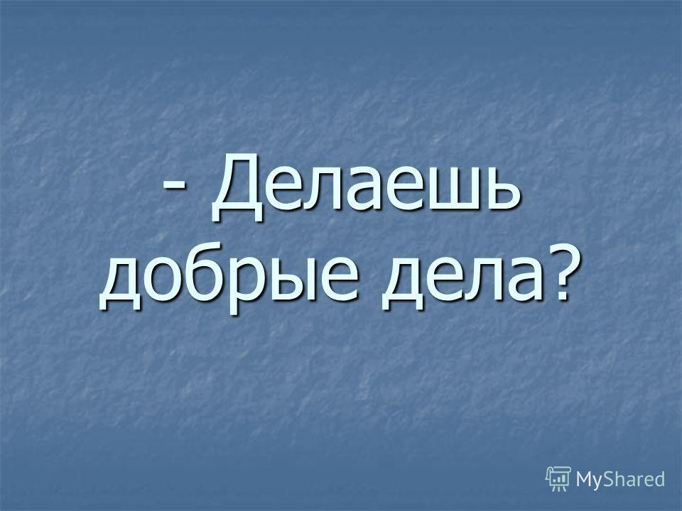 - Делаешь добрые дела?