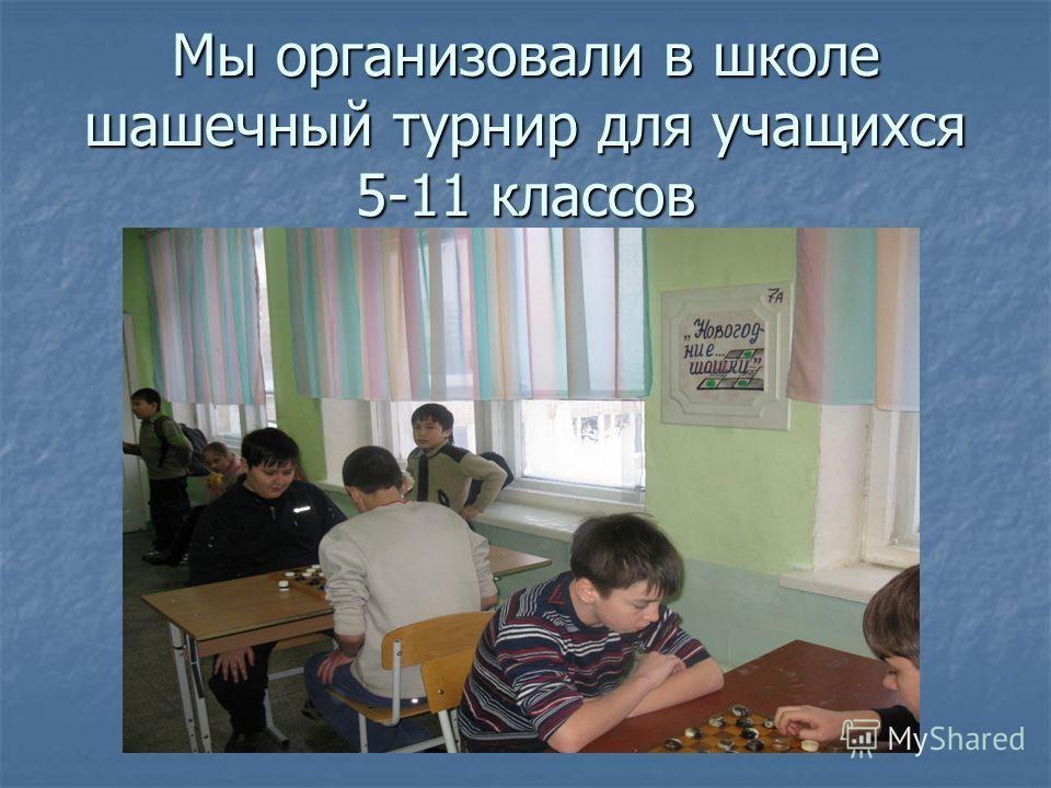Мы организовали в школе шашечный турнир для учащихся 5-11 классов