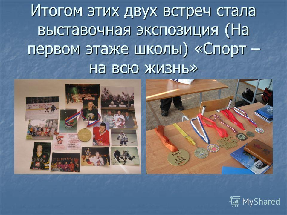 Итогом этих двух встреч стала выставочная экспозиция (На первом этаже школы) «Спорт – на всю жизнь»
