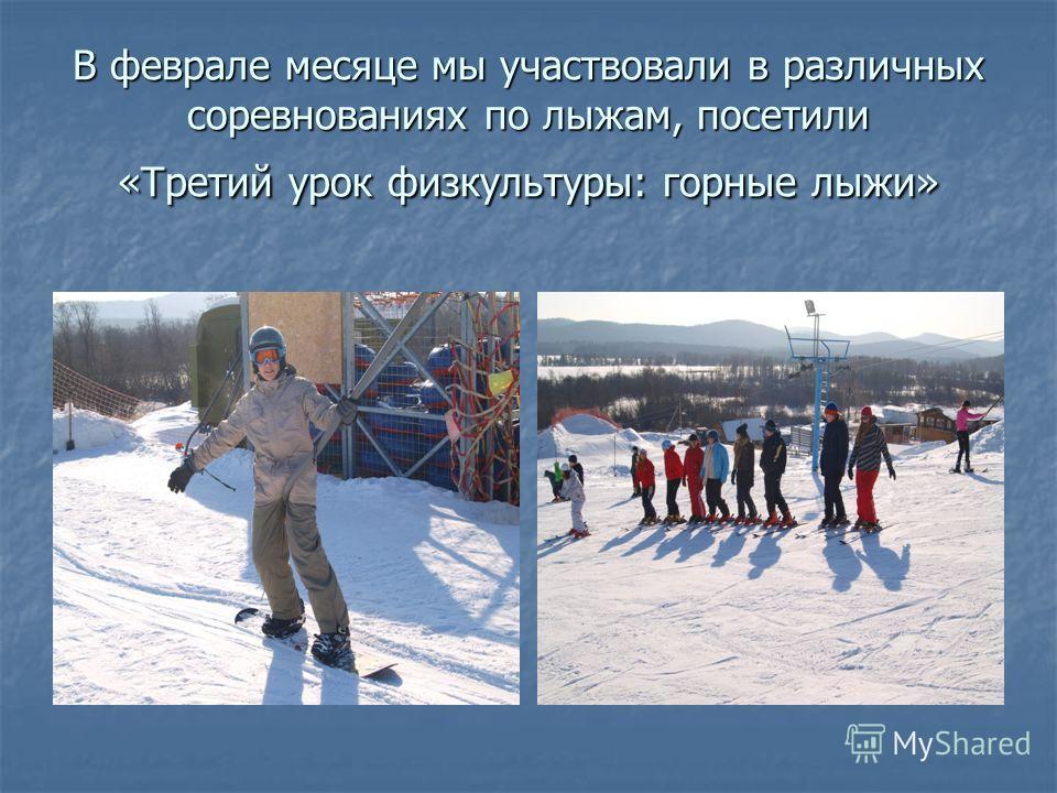 В феврале месяце мы участвовали в различных соревнованиях по лыжам, посетили «Третий урок физкультуры: горные лыжи»