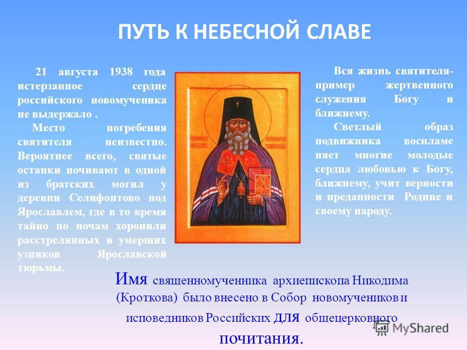 ПУТЬ К НЕБЕСНОЙ СЛАВЕ 21 августа 1938 года истерзанное сердце российского новомученика не выдержало. Место погребения святителя неизвестно. Вероятнее всего, святые останки почивают в одной из братских могил у деревни Селифонтово под Ярославлем, где в