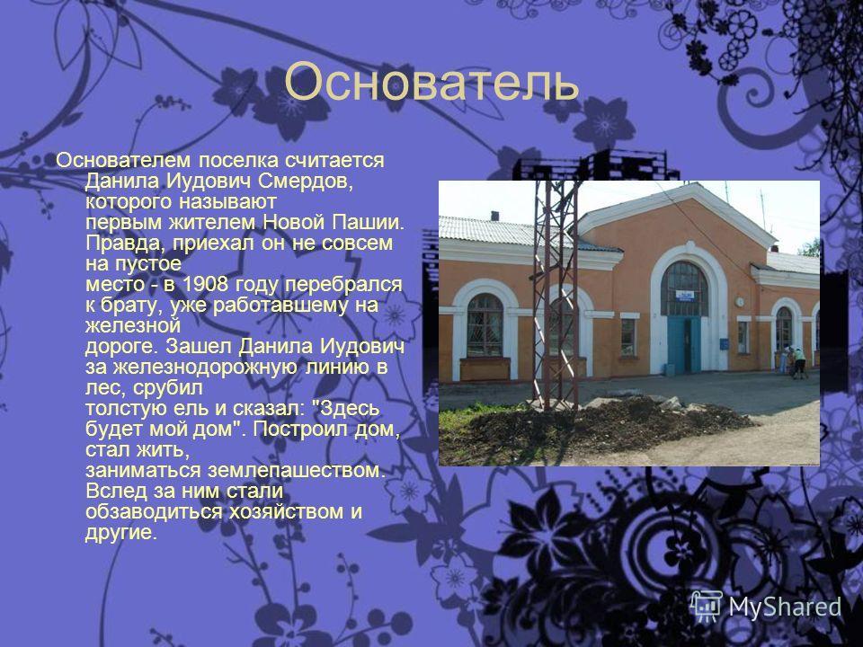 Основатель Основателем поселка считается Данила Иудович Смердов, которого называют первым жителем Новой Пашии. Правда, приехал он не совсем на пустое место - в 1908 году перебрался к брату, уже работавшему на железной дороге. Зашел Данила Иудович за