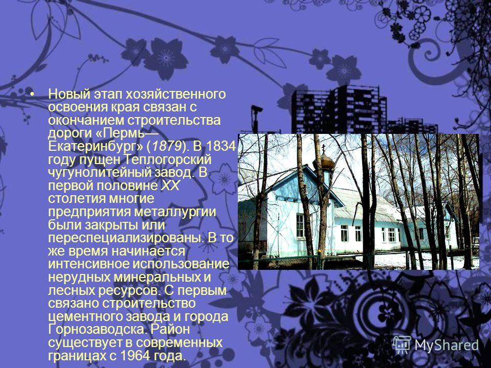 Новый этап хозяйственного освоения края связан с окончанием строительства дороги «Пермь Екатеринбург» (1879). В 1834 году пущен Теплогорский чугунолитейный завод. В первой половине XX столетия многие предприятия металлургии были закрыты или переспеци