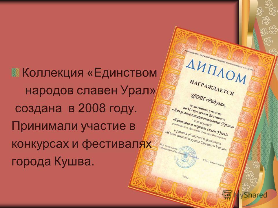 Коллекция «Единством народов славен Урал» создана в 2008 году. Принимали участие в конкурсах и фестивалях города Кушва.