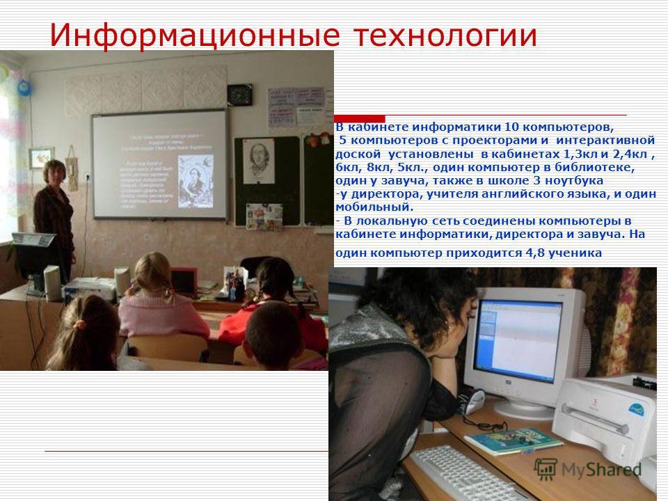 Информационные технологии В кабинете информатики 10 компьютеров, 5 компьютеров с проекторами и интерактивной доской установлены в кабинетах 1,3кл и 2,4кл, 6кл, 8кл, 5кл., один компьютер в библиотеке, один у завуча, также в школе 3 ноутбука -у директо