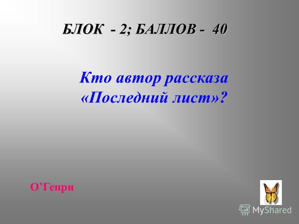 БЛОК - 2; БАЛЛОВ - 40 Кто автор рассказа «Последний лист»? ОГенри