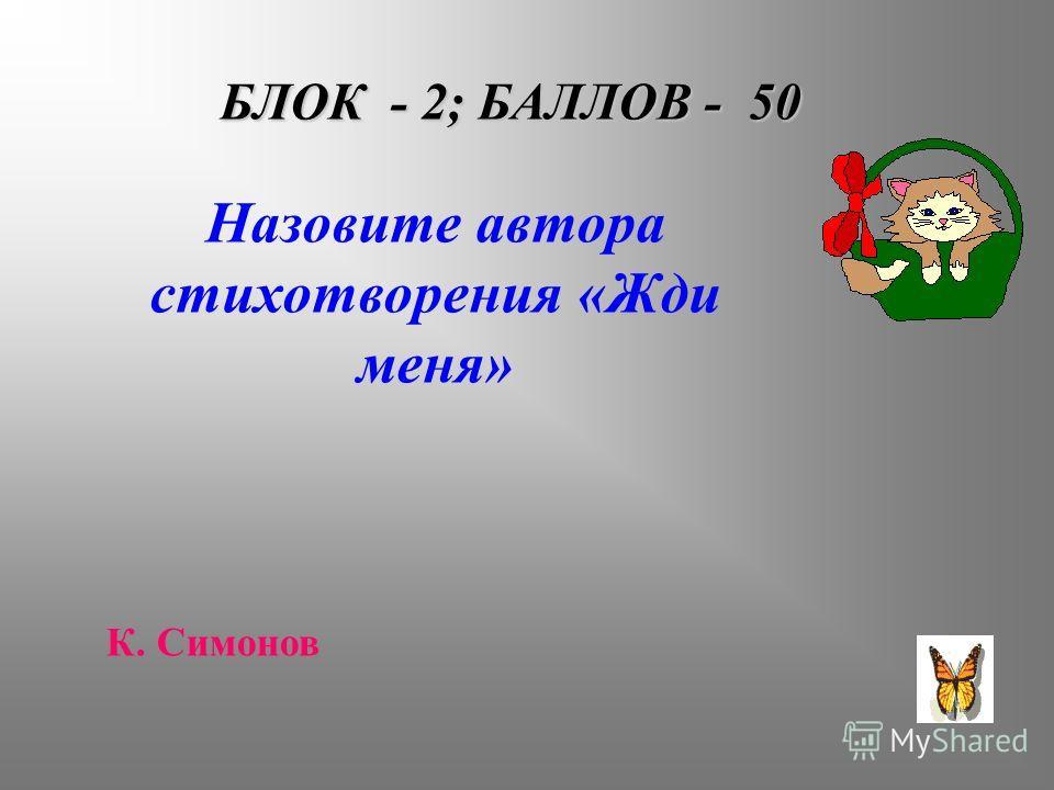 БЛОК - 2; БАЛЛОВ - 50 Назовите автора стихотворения «Жди меня» К. Симонов