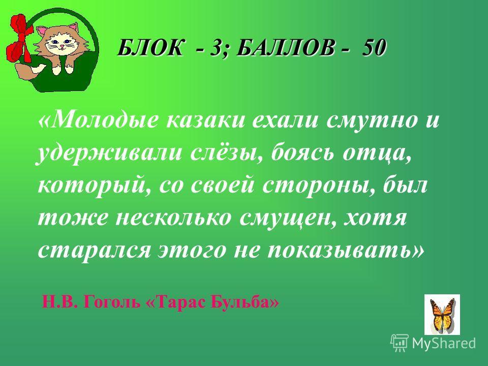 БЛОК - 3; БАЛЛОВ - 50 БЛОК - 3; БАЛЛОВ - 50 «Молодые казаки ехали смутно и удерживали слёзы, боясь отца, который, со своей стороны, был тоже несколько смущен, хотя старался этого не показывать» Н.В. Гоголь «Тарас Бульба»