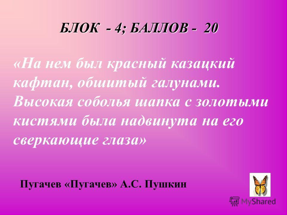 БЛОК - 4; БАЛЛОВ - 20 «На нем был красный казацкий кафтан, обшитый галунами. Высокая соболья шапка с золотыми кистями была надвинута на его сверкающие глаза» Пугачев «Пугачев» А.С. Пушкин