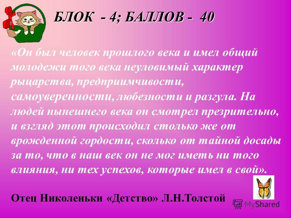 БЛОК - 4; БАЛЛОВ - 40 «Он был человек прошлого века и имел общий молодежи того века неуловимый характер рыцарства, предприимчивости, самоуверенности, любезности и разгула. На людей нынешнего века он смотрел презрительно, и взгляд этот происходил стол