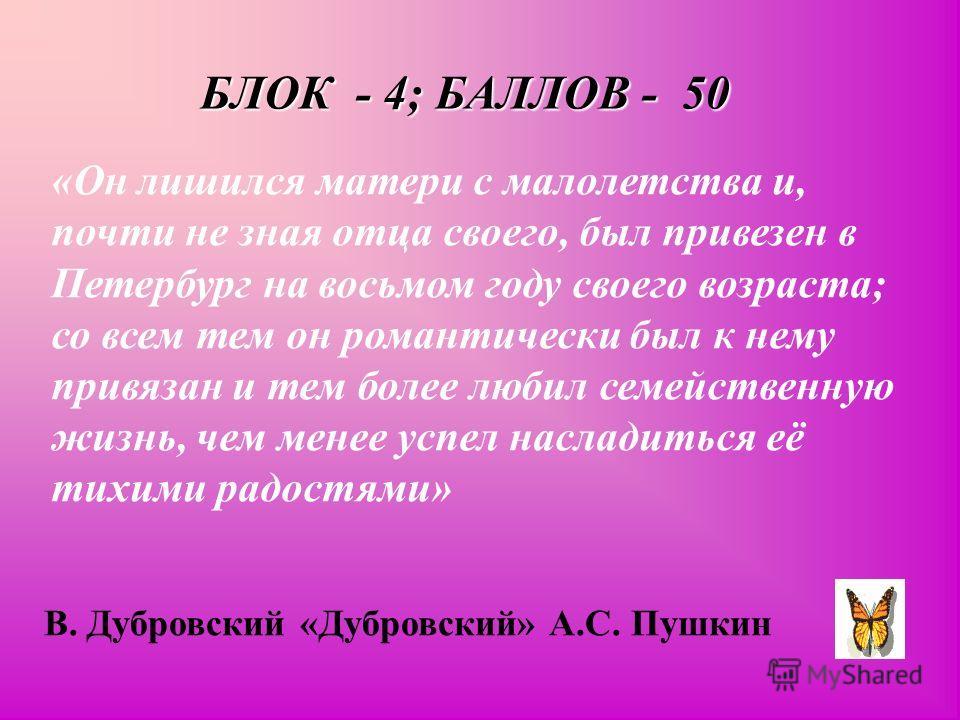 БЛОК - 4; БАЛЛОВ - 50 «Он лишился матери с малолетства и, почти не зная отца своего, был привезен в Петербург на восьмом году своего возраста; со всем тем он романтически был к нему привязан и тем более любил семейственную жизнь, чем менее успел насл