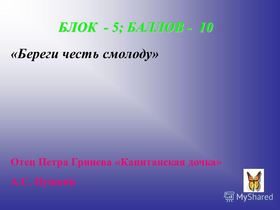 БЛОК - 5; БАЛЛОВ - 10 «Береги честь смолоду» Отец Петра Гринева «Капитанская дочка» А.С. Пушкин