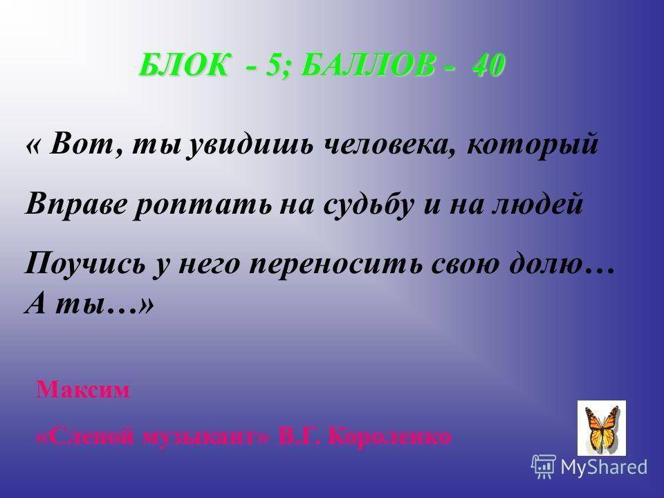 БЛОК - 5; БАЛЛОВ - 40 « Вот, ты увидишь человека, который Вправе роптать на судьбу и на людей Поучись у него переносить свою долю… А ты…» Максим «Слепой музыкант» В.Г. Короленко