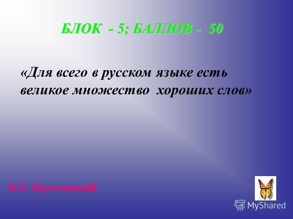 БЛОК - 5; БАЛЛОВ - 50 «Для всего в русском языке есть великое множество хороших слов» К.Г. Паустовский