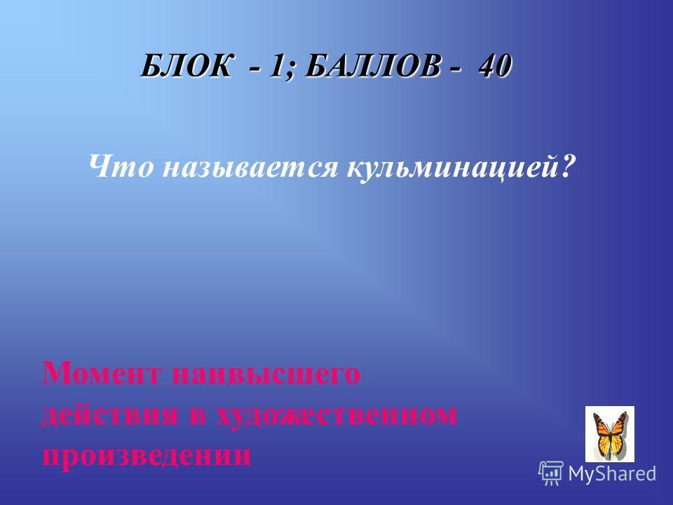 БЛОК - 1; БАЛЛОВ - 40 Что называется кульминацией? Момент наивысшего действия в художественном произведении