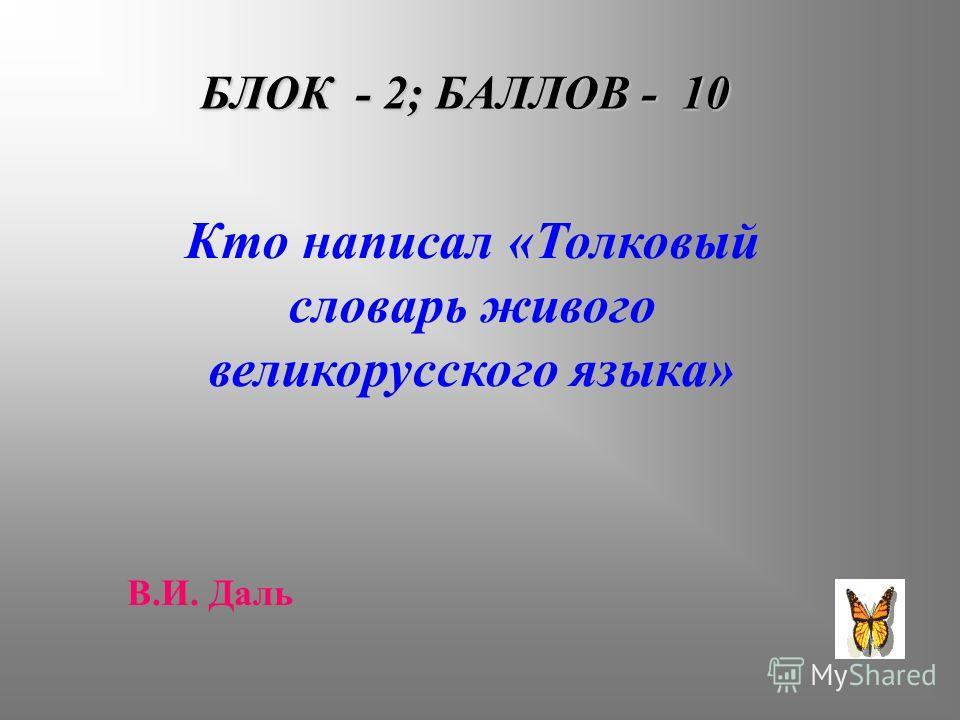 БЛОК - 2; БАЛЛОВ - 10 Кто написал «Толковый словарь живого великорусского языка» В.И. Даль