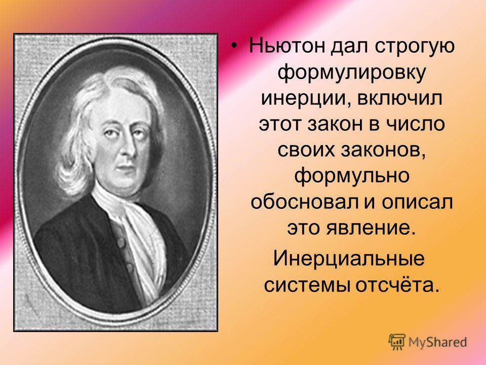 Ньютон дал строгую формулировку инерции, включил этот закон в число своих законов, формульно обосновал и описал это явление. Инерциальные системы отсчёта.