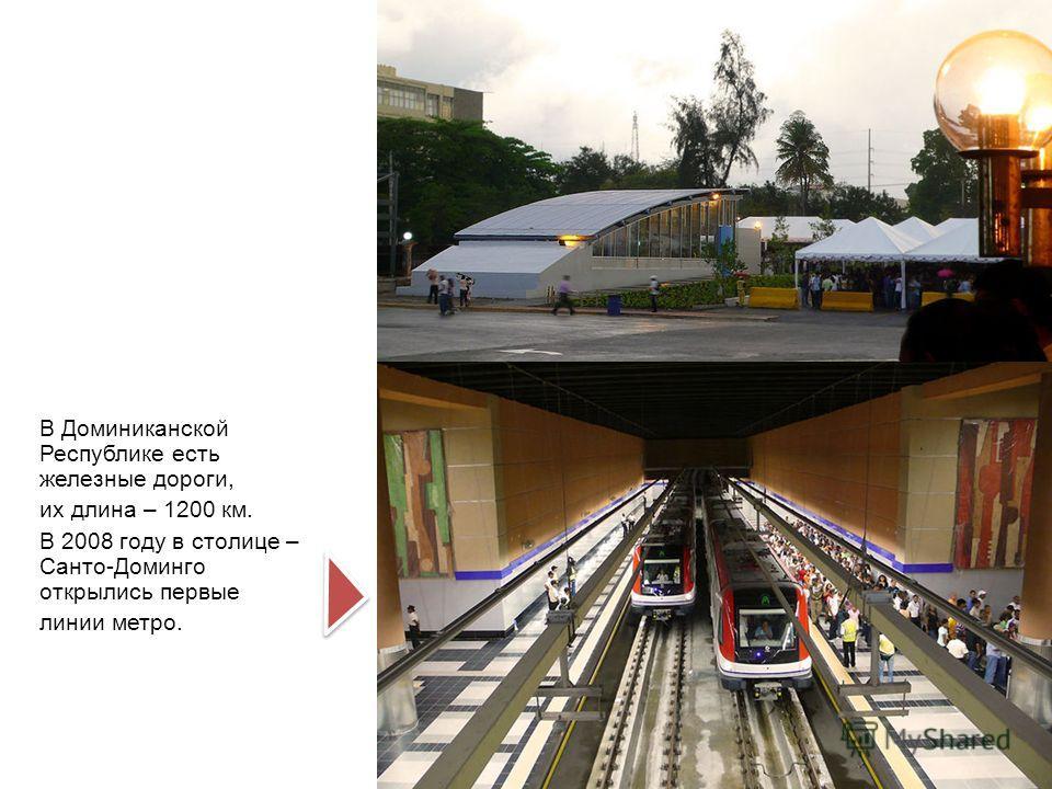 В Доминиканской Республике есть железные дороги, их длина – 1200 км. В 2008 году в столице – Санто-Доминго открылись первые линии метро.