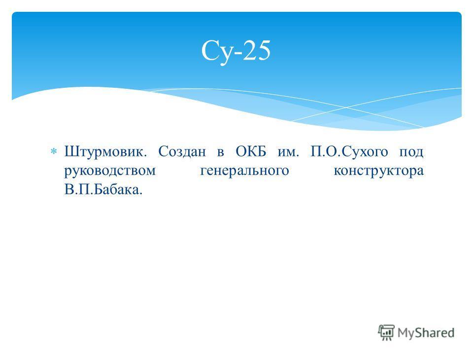 Су-25 Штурмовик. Создан в ОКБ им. П.О.Сухого под руководством генерального конструктора В.П.Бабака.
