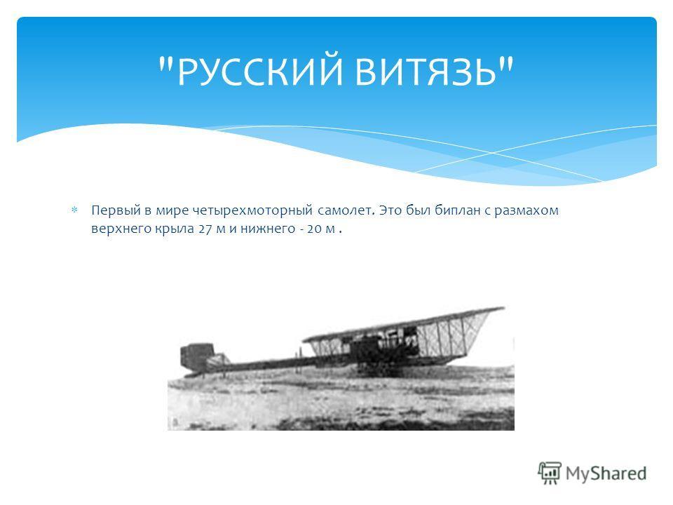 Первый в мире четырехмоторный самолет. Это был биплан с размахом верхнего крыла 27 м и нижнего - 20 м. РУССКИЙ ВИТЯЗЬ