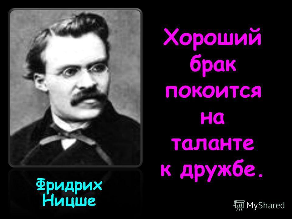 Хороший брак покоится на таланте к дружбе. Фридрих Ницше