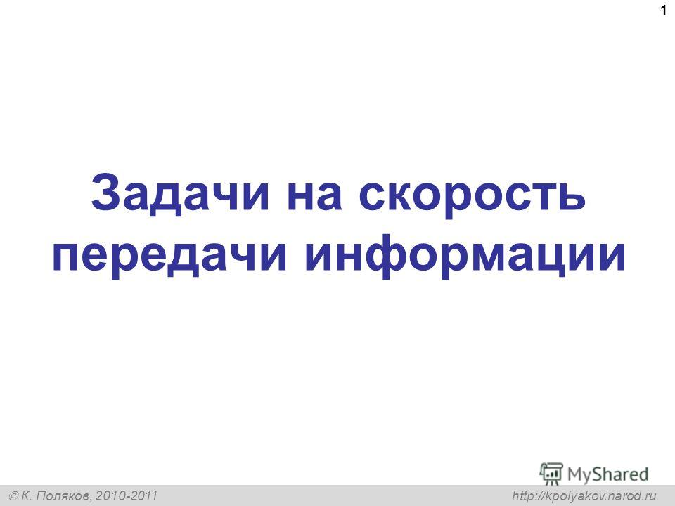К. Поляков, 2010-2011 http://kpolyakov.narod.ru 1 Задачи на скорость передачи информации