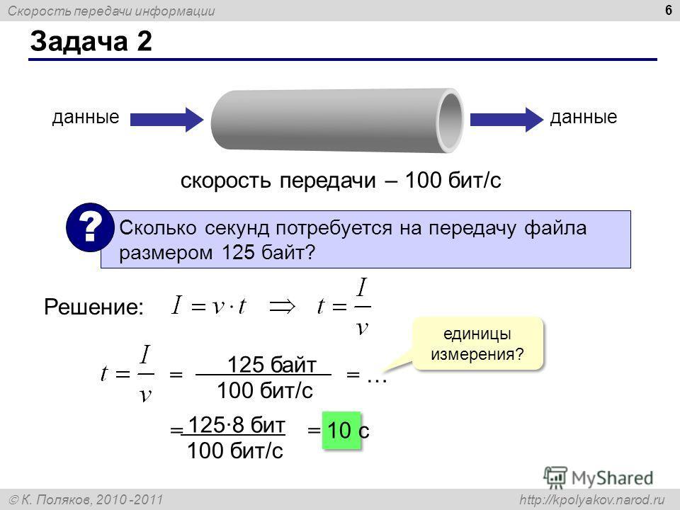 Скорость передачи информации К. Поляков, 2010 -2011 http://kpolyakov.narod.ru Задача 2 6 скорость передачи – 100 бит/с данные Сколько секунд потребуется на передачу файла размером 125 байт? ? Решение: единицы измерения? = = … 125 байт 100 бит/с = = 1