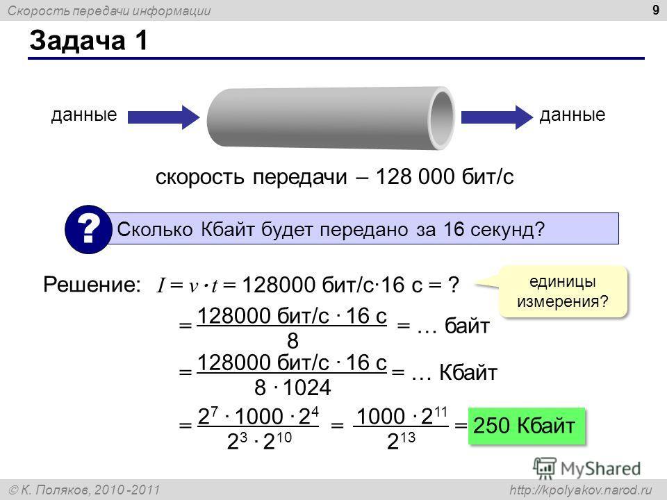 Скорость передачи информации К. Поляков, 2010 -2011 http://kpolyakov.narod.ru Задача 1 9 скорость передачи – 128 000 бит/с данные Сколько Кбайт будет передано за 16 секунд? ? Решение: I = v · t = 128000 бит/с·16 с = ? единицы измерения? = = … байт 12