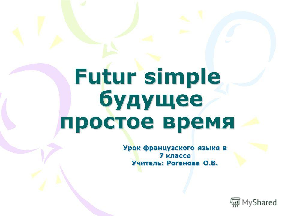 Futur simple будущее простое время Урок французского языка в 7 классе Учитель: Роганова О.В.