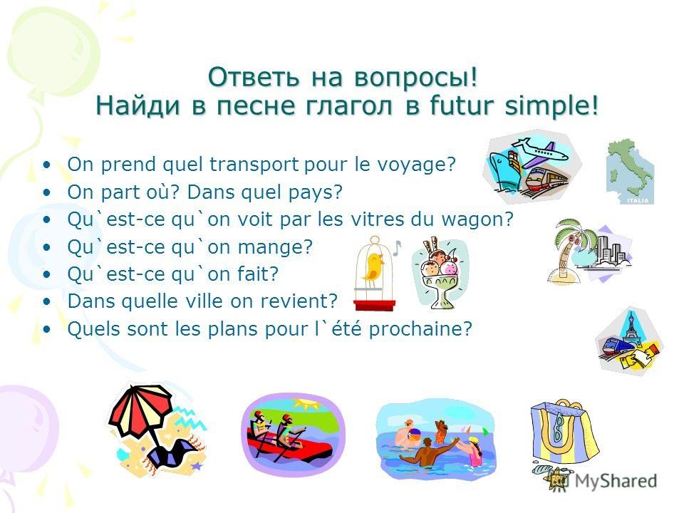 Ответь на вопросы! Найди в песне глагол в futur simple! On prend quel transport pour le voyage? On part où? Dans quel pays? Qu`est-ce qu`on voit par les vitres du wagon? Qu`est-ce qu`on mange? Qu`est-ce qu`on fait? Dans quelle ville on revient? Quels