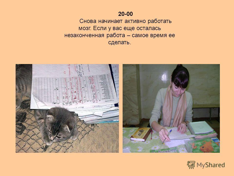 20-00 Снова начинает активно работать мозг. Если у вас еще осталась незаконченная работа – самое время ее сделать.
