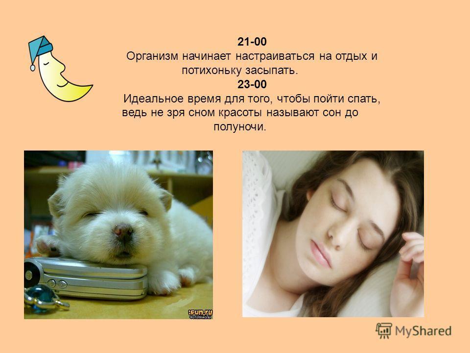 21-00 Организм начинает настраиваться на отдых и потихоньку засыпать. 23-00 Идеальное время для того, чтобы пойти спать, ведь не зря сном красоты называют сон до полуночи.