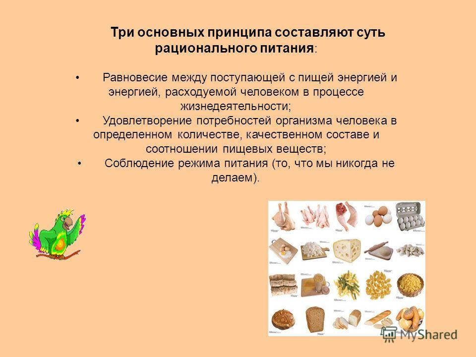 Три основных принципа составляют суть рационального питания : Равновесие между поступающей с пищей энергией и энергией, расходуемой человеком в процессе жизнедеятельности; Удовлетворение потребностей организма человека в определенном количестве, каче
