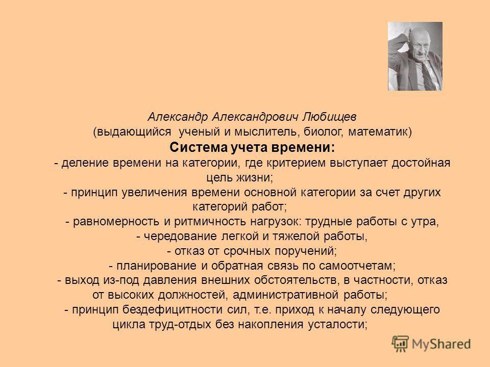 Александр Александрович Любищев (выдающийся ученый и мыслитель, биолог, математик) Система учета времени: - деление времени на категории, где критерием выступает достойная цель жизни; - принцип увеличения времени основной категории за счет других кат