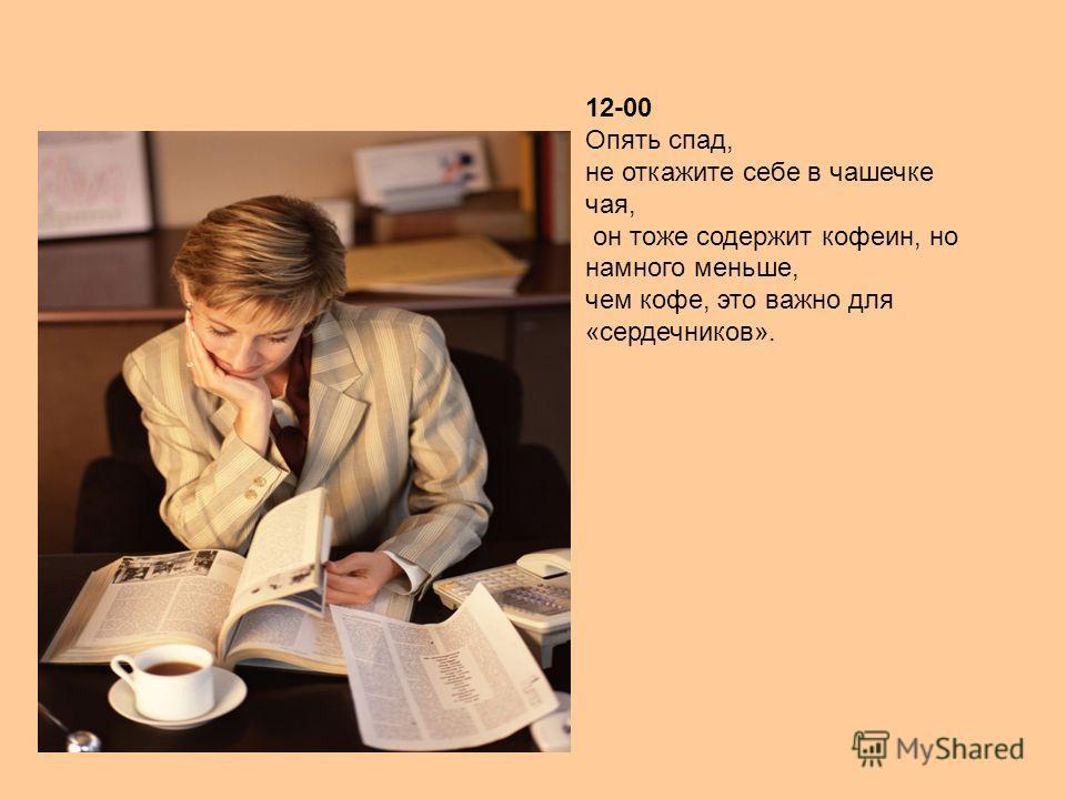 12-00 Опять спад, не откажите себе в чашечке чая, он тоже содержит кофеин, но намного меньше, чем кофе, это важно для «сердечников».