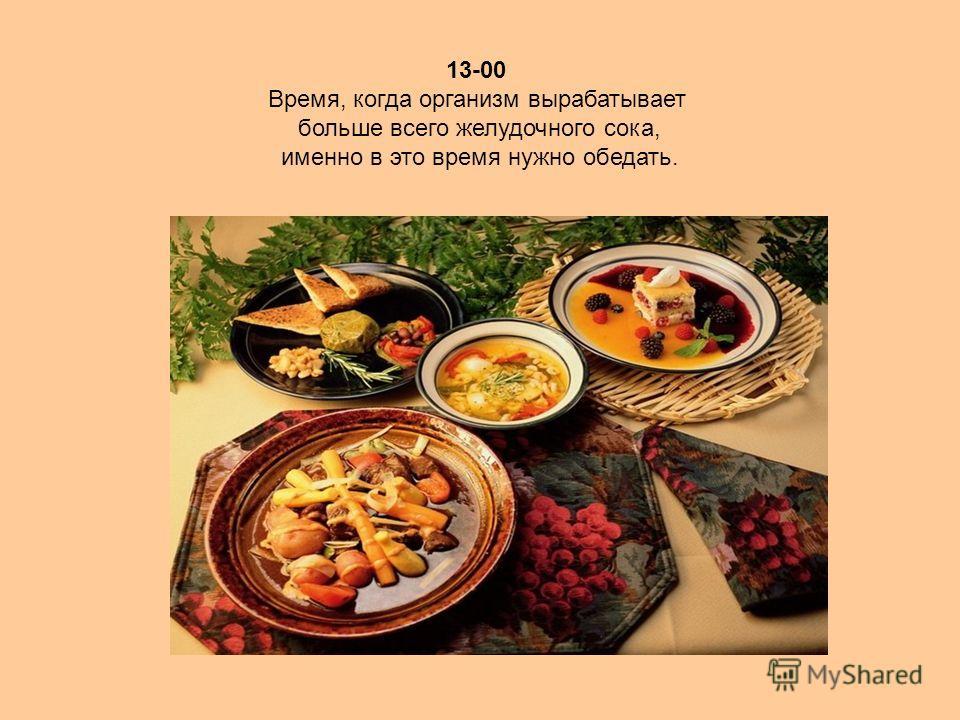13-00 Время, когда организм вырабатывает больше всего желудочного сока, именно в это время нужно обедать.