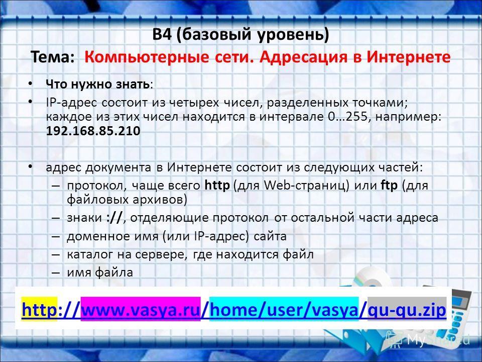 B4 (базовый уровень) Тема: Компьютерные сети. Адресация в Интернете Что нужно знать: IP-адрес состоит из четырех чисел, разделенных точками; каждое из этих чисел находится в интервале 0…255, например: 192.168.85.210 адрес документа в Интернете состои