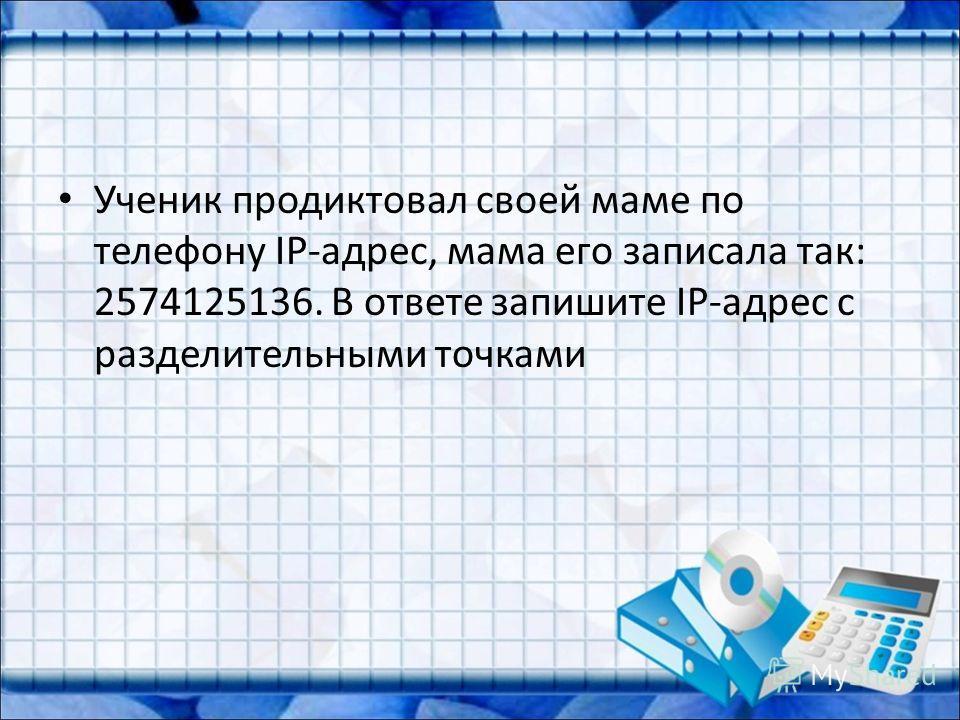 Ученик продиктовал своей маме по телефону IP-адрес, мама его записала так: 2574125136. В ответе запишите IP-адрес с разделительными точками