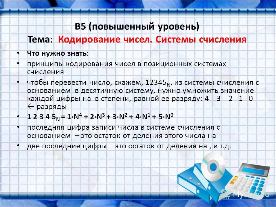 B5 (повышенный уровень) Тема: Кодирование чисел. Системы счисления Что нужно знать: принципы кодирования чисел в позиционных системах счисления чтобы перевести число, скажем, 12345 N, из системы счисления с основанием в десятичную систему, нужно умно