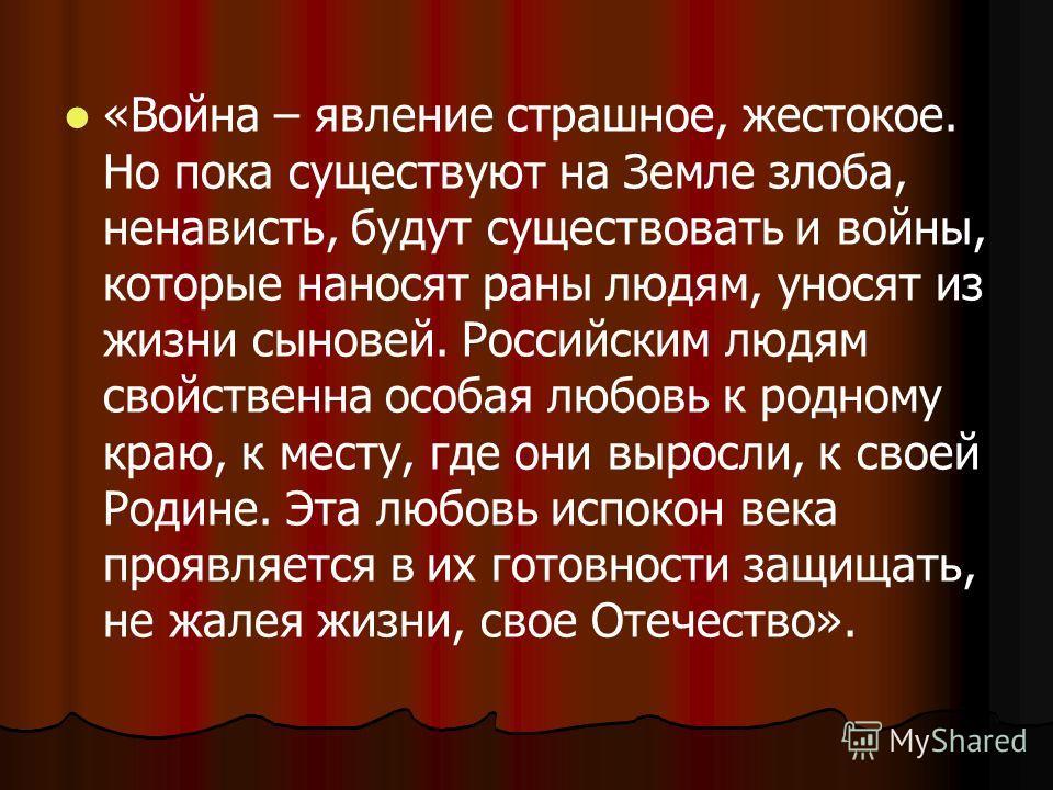 «Война – явление страшное, жестокое. Но пока существуют на Земле злоба, ненависть, будут существовать и войны, которые наносят раны людям, уносят из жизни сыновей. Российским людям свойственна особая любовь к родному краю, к месту, где они выросли, к