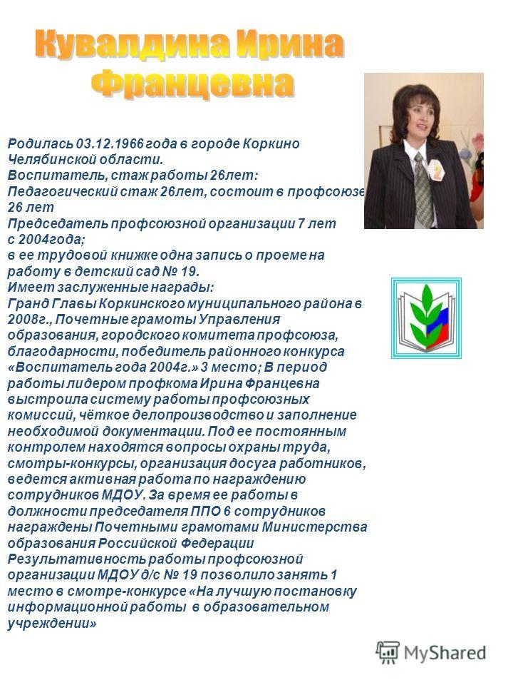 Родилась 03.12.1966 года в городе Коркино Челябинской области. Воспитатель, стаж работы 26лет: Педагогический стаж 26лет, состоит в профсоюзе 26 лет Председатель профсоюзной организации 7 лет с 2004года; в ее трудовой книжке одна запись о проеме на р